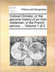 Colonel Ormsby; or the genuine history of an Irish nobleman, in the French service. ... Volume 1 of 2 - See Notes Multiple Contributors