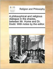 A philosophical and religious dialogue in the shades, between Mr. Hume and Dr. Dodd. With notes by the editor. - See Notes Multiple Contributors