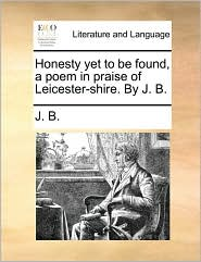 Honesty yet to be found, a poem in praise of Leicester-shire. By J. B. - J. B.
