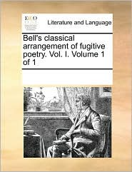 Bell's classical arrangement of fugitive poetry. Vol. I. Volume 1 of 1 - See Notes Multiple Contributors