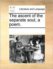 The ascent of the separate soul, a poem.