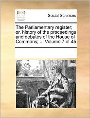 The Parliamentary register; or, history of the proceedings and debates of the House of Commons; ... Volume 7 of 45