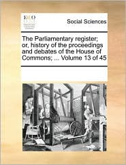 The Parliamentary register; or, history of the proceedings and debates of the House of Commons; ... Volume 13 of 45