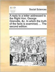 A reply to a letter addressed to the Right Hon. George Grenville, & c. In which the truth of the facts is examined, . The second edition. - See Notes Multiple Contributors