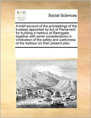 A brief account of the proceedings of the trustees appointed by Act of Parliament for building a harbour at Ramsgate: together with some considerations in vindication of the safety and usefulness of the harbour on their present plan. - See Notes Multiple Contributors