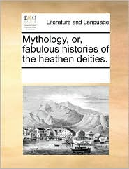 Mythology, Or, Fabulous Histories Of The Heathen Deities.