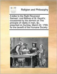 A letter to the Right Reverend Samuel, Lord Bishop of St. David's; occasioned by his sermon on The principle of vitality in man, &c. preached on Sunday, March 22, 1789, for the benefit of the Humane Society. - See Notes Multiple Contributors