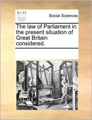 The law of Parliament in the present situation of Great Britain considered. - See Notes Multiple Contributors