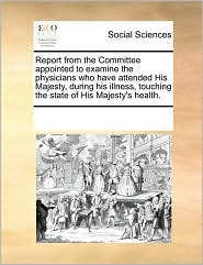 Report from the Committee appointed to examine the physicians who have attended His Majesty, during his illness, touching the state of His Majesty's health. - See Notes Multiple Contributors
