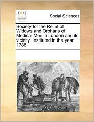 Society for the Relief of Widows and Orphans of Medical Men in London and its vicinity. Instituted in the year 1788. - See Notes Multiple Contributors