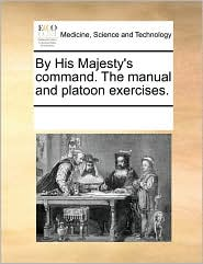 By His Majesty's Command. the Manual and Platoon Exercises.