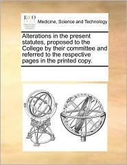 Alterations in the present statutes, proposed to the College by their committee and referred to the respective pages in the printed copy. - See Notes Multiple Contributors