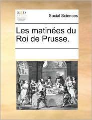 Les matin es du Roi de Prusse. - See Notes Multiple Contributors