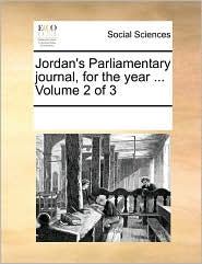 Jordan's Parliamentary journal, for the year ... Volume 2 of 3 - See Notes Multiple Contributors