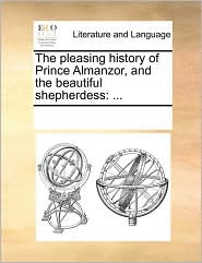 The pleasing history of Prince Almanzor, and the beautiful shepherdess: ... - See Notes Multiple Contributors