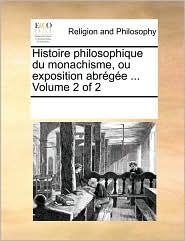Histoire philosophique du monachisme, ou exposition abr g e ... Volume 2 of 2 - See Notes Multiple Contributors