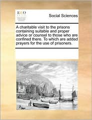 A charitable visit to the prisons containing suitable and proper advice or counsel to those who are confined there. To which are added prayers for the use of prisoners. - See Notes Multiple Contributors