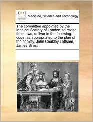 The committee appointed by the Medical Society of London, to revise their laws, deliver in the following code, as appropriated to the plan of the society. John Coakley Lettsom, James Sims. - See Notes Multiple Contributors