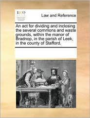 An act for dividing and inclosing the several commons and waste grounds, within the manor of Bradnop, in the parish of Leek, in the county of Stafford. - See Notes Multiple Contributors