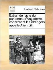 Extrait de l'acte du parlement d'Angleterre, concernant les etrangers appelle Alien bill. - See Notes Multiple Contributors