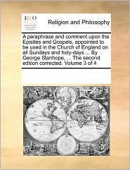 A paraphrase and comment upon the Epistles and Gospels, appointed to be used in the Church of England on all Sundays and holy-days ... By George Stanhope, ... The second edition corrected. Volume 3 of 4 - See Notes Multiple Contributors