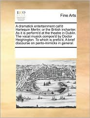 A Dramatick Entertainment Call'd Harlequin Merlin: Or The British Inchanter. As It Is Perform'd At The Theatre In Dublin. The Voca