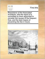 Resolutions of the Associated Architects; With the Report of a Committee by Them Appointed to Consider the Causes of the Frequent Fires, and the Best