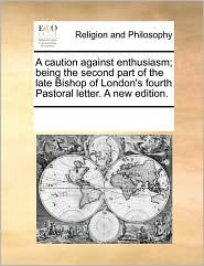 A caution against enthusiasm; being the second part of the late Bishop of London's fourth Pastoral letter. A new edition. - See Notes Multiple Contributors