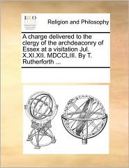 A charge delivered to the clergy of the archdeaconry of Essex at a visitation Jul. X.XI.XII. MDCCLIII. By T. Rutherforth ... - See Notes Multiple Contributors