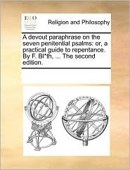A devout paraphrase on the seven penitential psalms: or, a practical guide to repentance. By F. Bl*th, ... The second edition. - See Notes Multiple Contributors