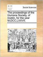 The proceedings of the Humane Society, of Dublin, for the year M,DCC, LXXVII. - See Notes Multiple Contributors