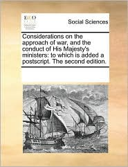 Considerations on the approach of war, and the conduct of His Majesty's ministers: to which is added a postscript. The second edition. - See Notes Multiple Contributors