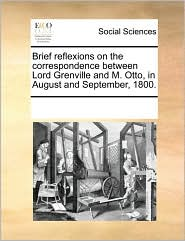 Brief reflexions on the correspondence between Lord Grenville and M. Otto, in August and September, 1800. - See Notes Multiple Contributors