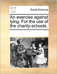 An exercise against lying. For the use of the charity-schools. - See Notes Multiple Contributors