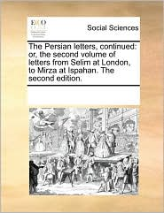 The Persian Letters, Continued: Or, The Second Volume Of Letters From Selim At London, To Mirza At Ispahan. The Second Edition.
