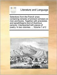 Selections from the French anas: containing remarks of eminent scholars on men and books. Together with anecdotes and apophthegms [sic] of illustrious persons. Interspersed with pieces of poetry. In two volumes. ... Volume 1 of 2 - See Notes Multiple Contributors