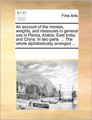An account of the monies, weights, and measures in general use in Persia, Arabia, East India, and China. In two parts. . The whole alphabetically arranged. - See Notes Multiple Contributors