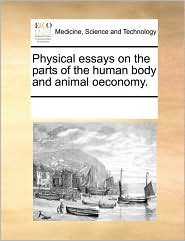 Physical essays on the parts of the human body and animal oeconomy. - See Notes Multiple Contributors