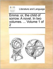 Emma: or, the child of sorrow. A novel. In two volumes. ... Volume 1 of 2 - See Notes Multiple Contributors