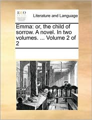Emma: or, the child of sorrow. A novel. In two volumes. ... Volume 2 of 2 - See Notes Multiple Contributors