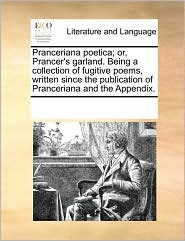Pranceriana poetica; or, Prancer's garland. Being a collection of fugitive poems, written since the publication of Pranceriana and the Appendix. - See Notes Multiple Contributors