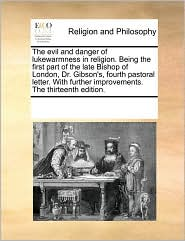 The evil and danger of lukewarmness in religion. Being the first part of the late Bishop of London, Dr. Gibson's, fourth pastoral letter. With further improvements. The thirteenth edition. - See Notes Multiple Contributors