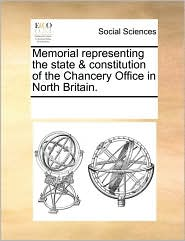 Memorial representing the state & constitution of the Chancery Office in North Britain. - See Notes Multiple Contributors