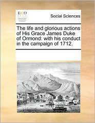The life and glorious actions of His Grace James Duke of Ormond: with his conduct in the campaign of 1712. - See Notes Multiple Contributors