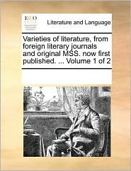 Varieties of literature, from foreign literary journals and original MSS. now first published. ... Volume 1 of 2 - See Notes Multiple Contributors