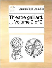 Th'eatre gaillard. ... Volume 2 of 2 - See Notes Multiple Contributors