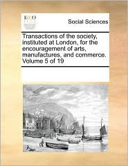Transactions of the society, instituted at London, for the encouragement of arts, manufactures, and commerce. Volume 5 of 19 - See Notes Multiple Contributors