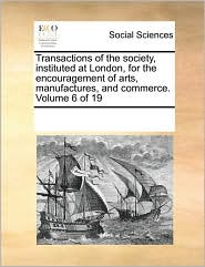 Transactions of the society, instituted at London, for the encouragement of arts, manufactures, and commerce. Volume 6 of 19 - See Notes Multiple Contributors