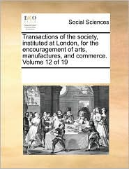 Transactions of the society, instituted at London, for the encouragement of arts, manufactures, and commerce. Volume 12 of 19 - See Notes Multiple Contributors