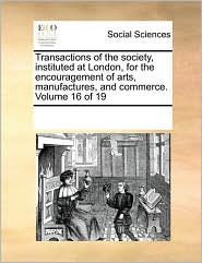 Transactions of the society, instituted at London, for the encouragement of arts, manufactures, and commerce. Volume 16 of 19 - See Notes Multiple Contributors